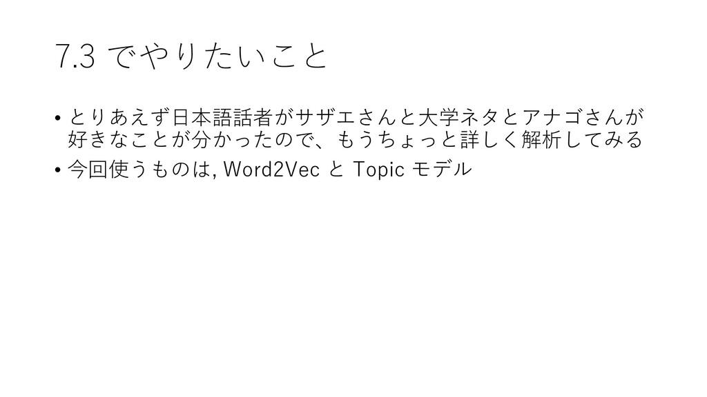 7.3 でやりたいこと • とりあえず日本語話者がサザエさんと大学ネタとアナゴさんが 好きなこ...