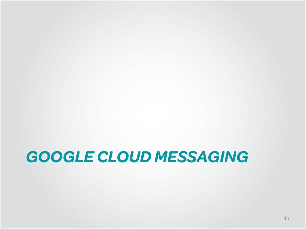 GOOGLE CLOUD MESSAGING !13