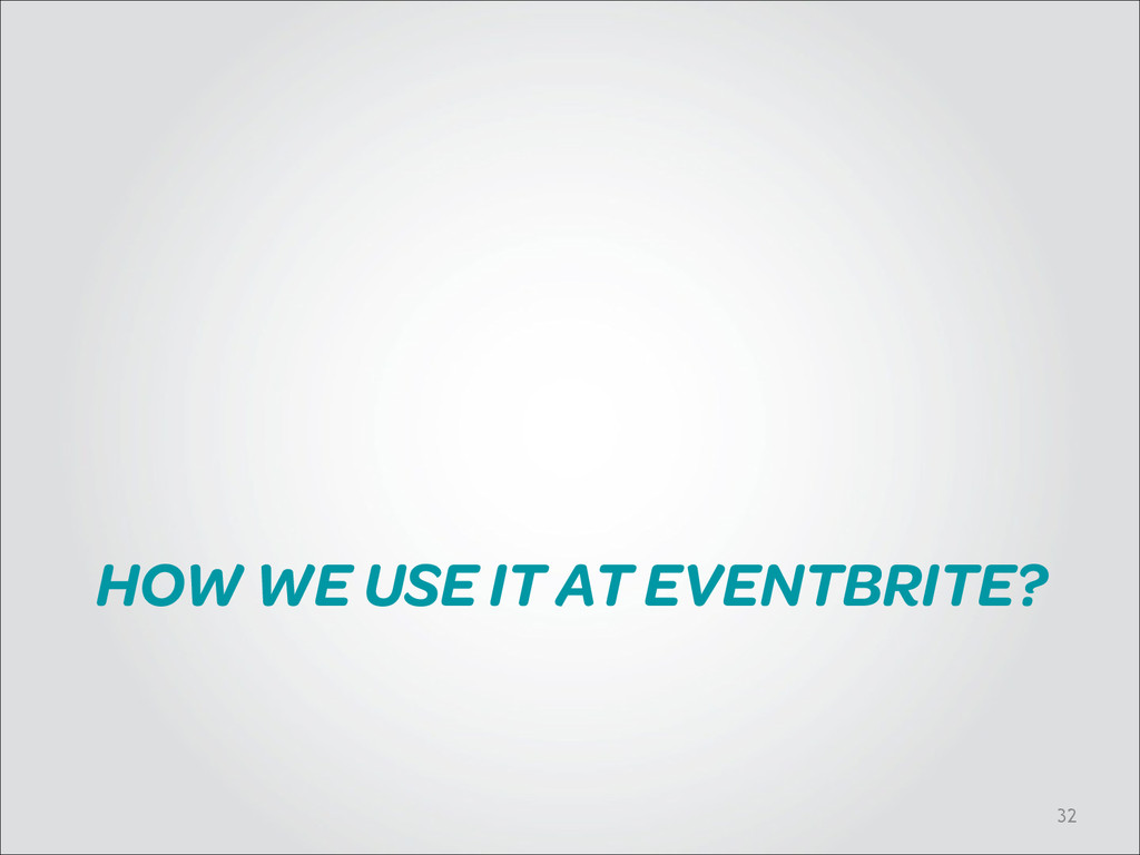 HOW WE USE IT AT EVENTBRITE? !32