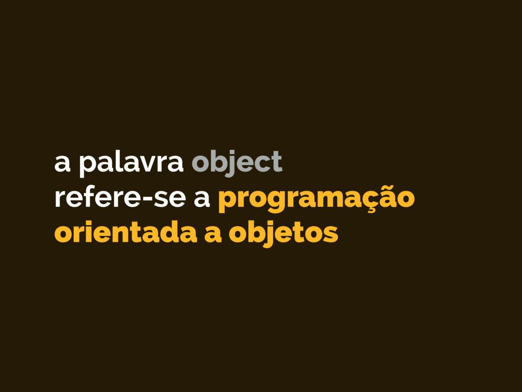 a palavra object refere-se a programação orien...