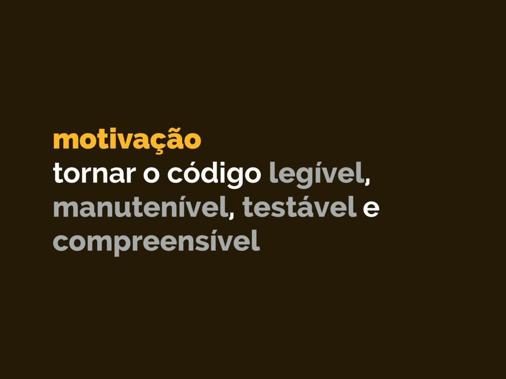 motivação tornar o código legível, manutenível...