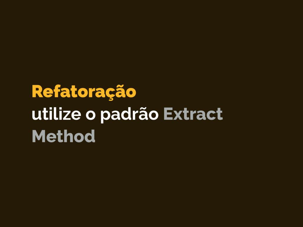Refatoração utilize o padrão Extract Method