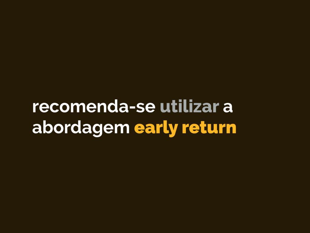 recomenda-se utilizar a abordagem early return