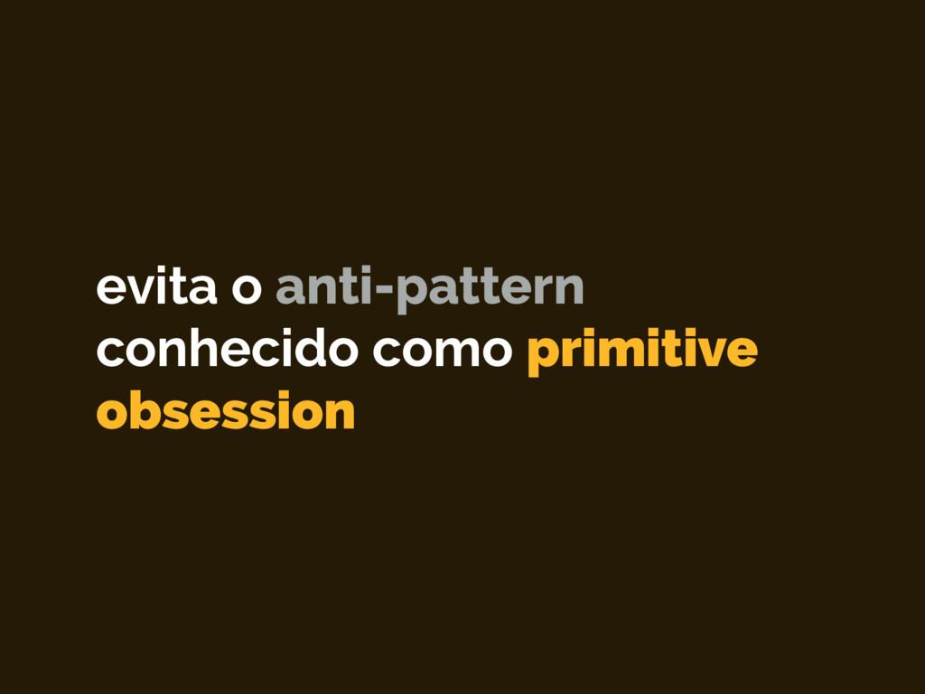 evita o anti-pattern conhecido como primitive o...
