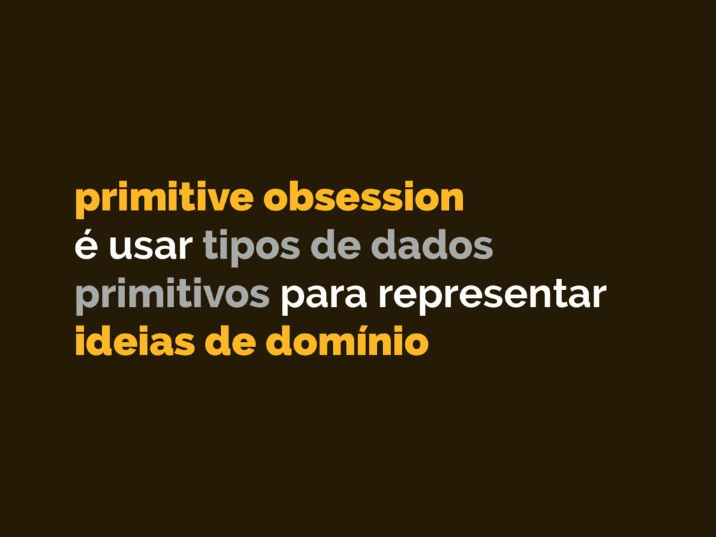 primitive obsession é usar tipos de dados primi...