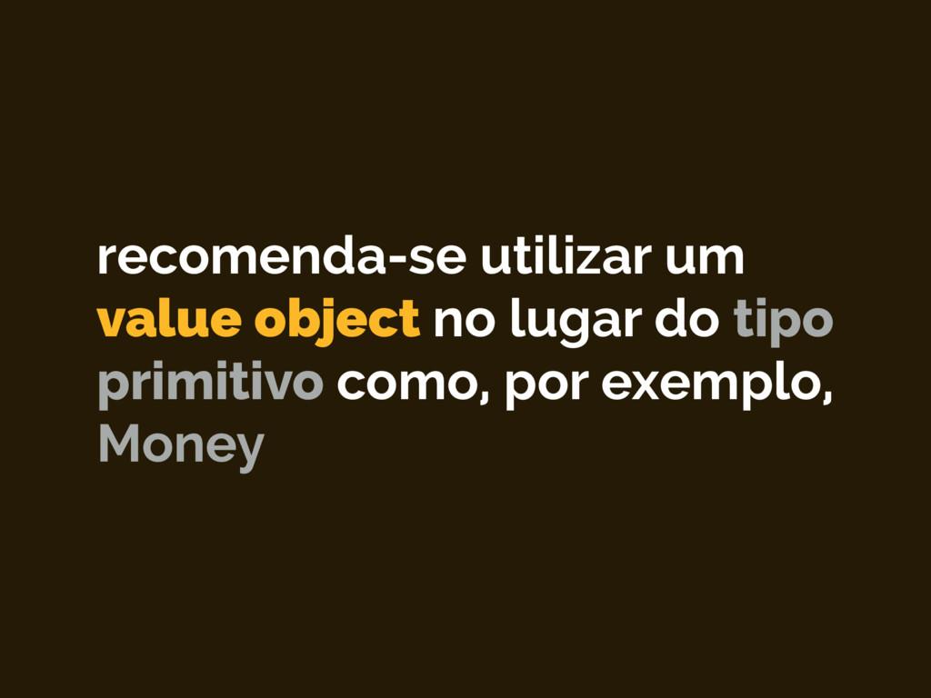 recomenda-se utilizar um value object no lugar ...