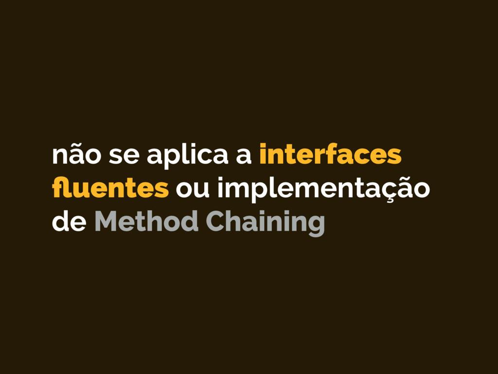 não se aplica a interfaces fluentes ou implement...