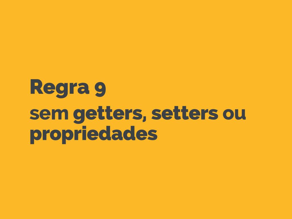 Regra 9 sem getters, setters ou propriedades