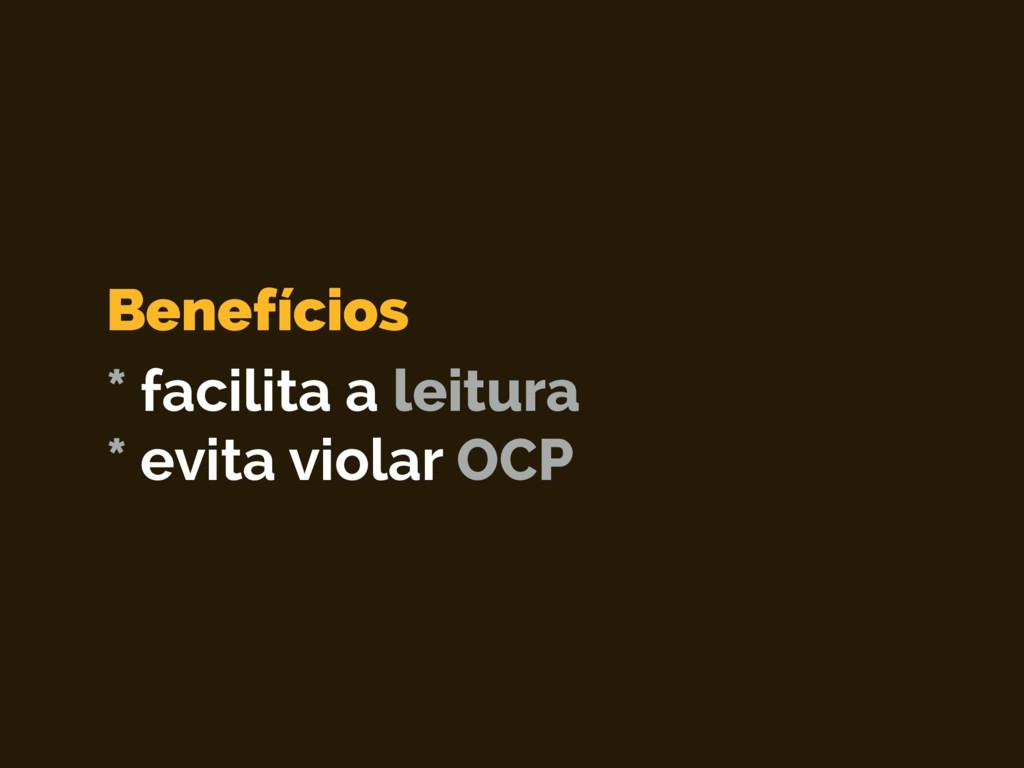 * facilita a leitura * evita violar OCP Benefíc...