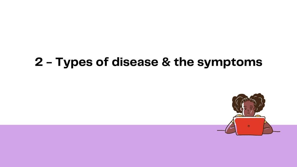 2 - Types of disease & the symptoms