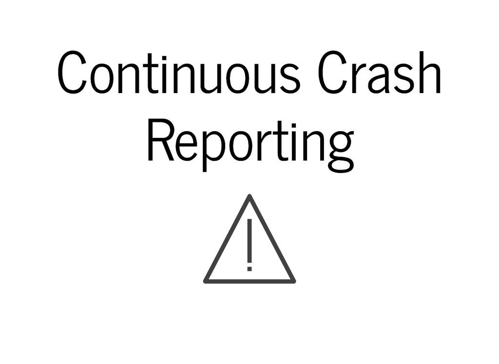 Continuous Crash Continuous Crash Reporting Rep...