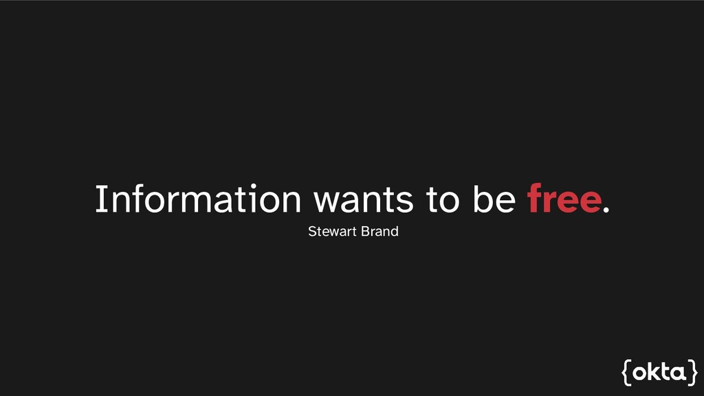 Information wants to be free. Stewart Brand