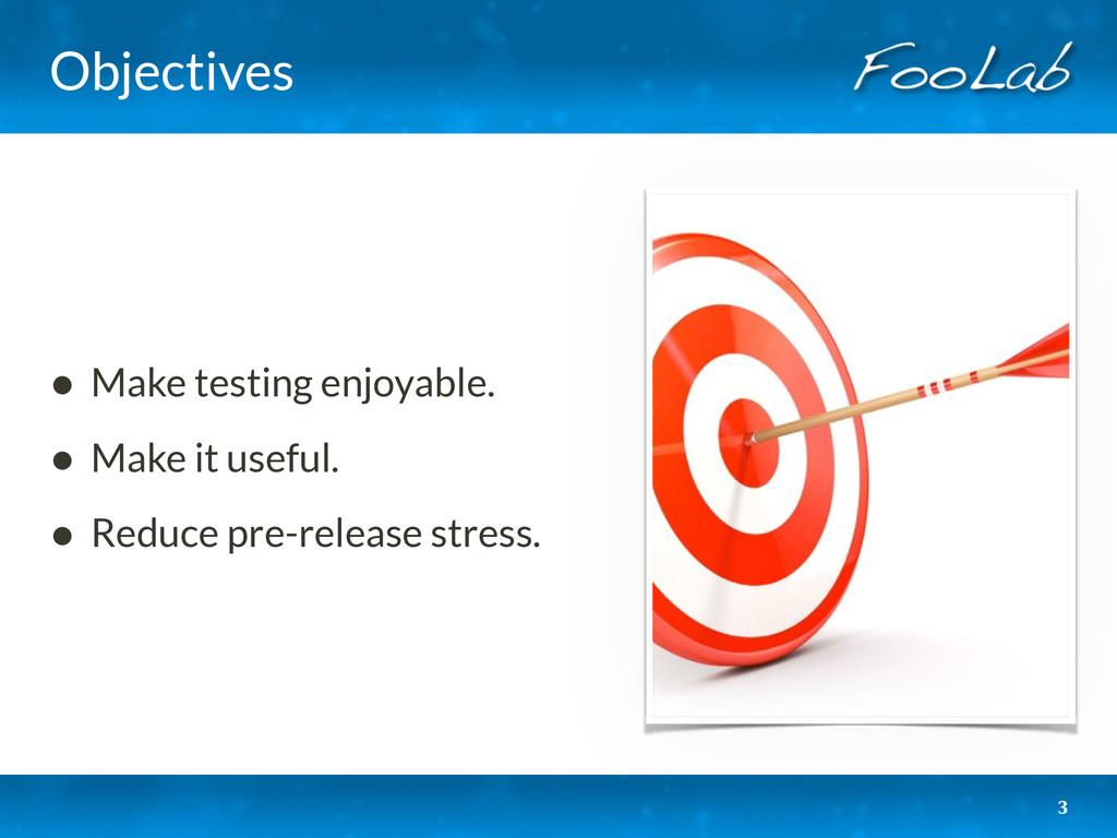 Objectives • Make testing enjoyable. • Make it ...