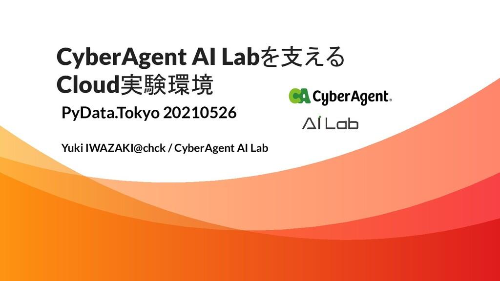 CyberAgent AI Labを支える Cloud実験環境 PyData.Tokyo 20...