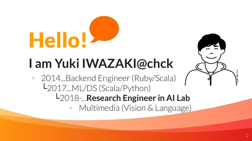 Hello! I am Yuki IWAZAKI@chck ◦ 2014...Backend ...