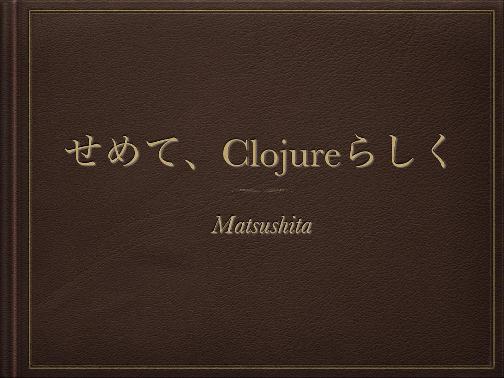ͤΊͯɺClojureΒ͘͠ Matsushita