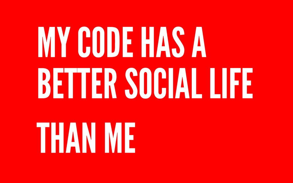 MY CODE HAS A BETTER SOCIAL LIFE THAN ME