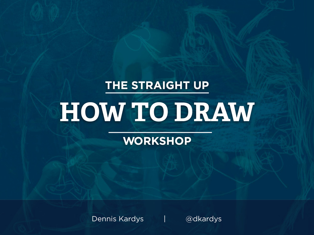 THE STRAIGHT UP HOW TO DRAW WORKSHOP Dennis Kar...