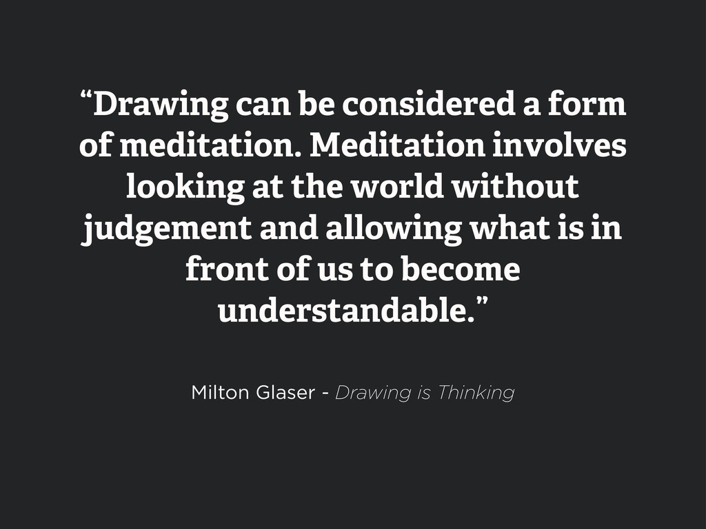 """Drawing can be considered a form of meditation..."