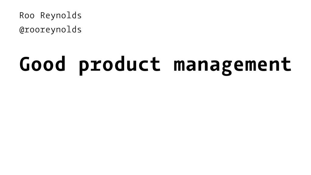 Roo Reynolds @rooreynolds Good product manageme...