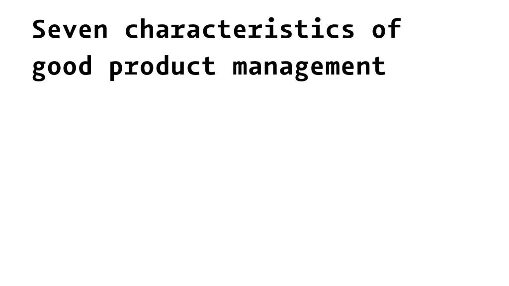 Seven characteristics of good product management