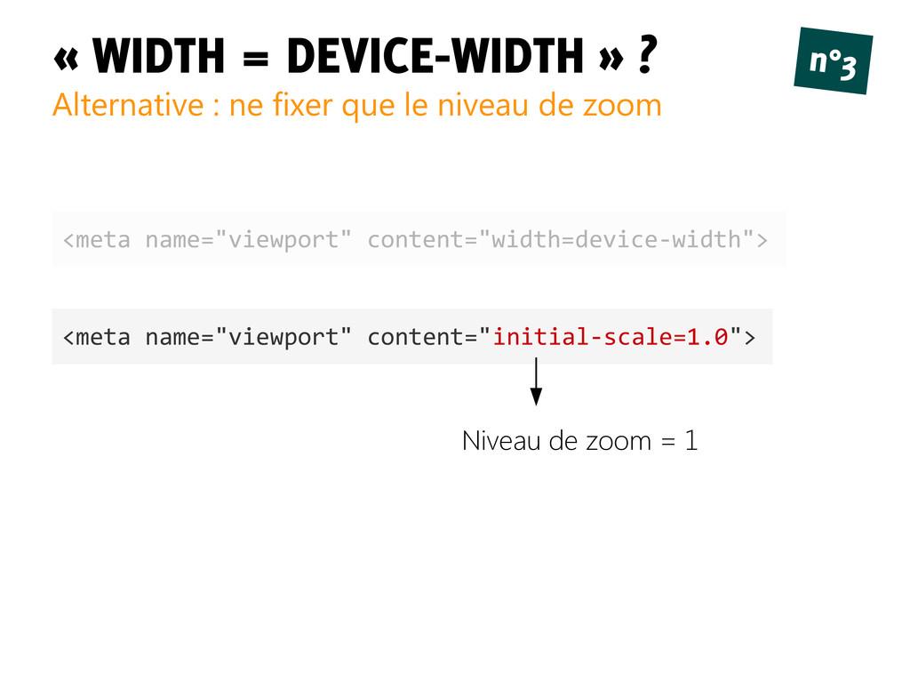 « WIDTH = DEVICE-WIDTH » ? Alternative : ne fix...