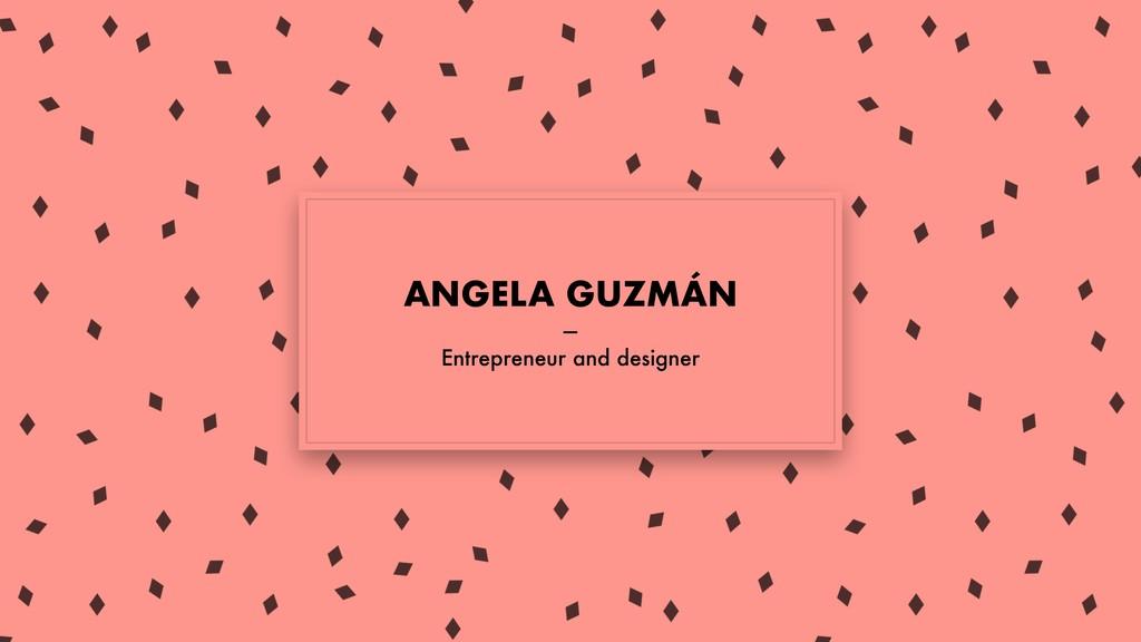 ANGELA GUZMÁN — Entrepreneur and designer