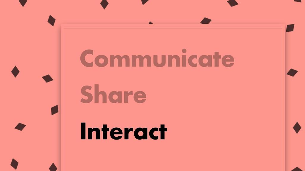 Communicate Share Interact