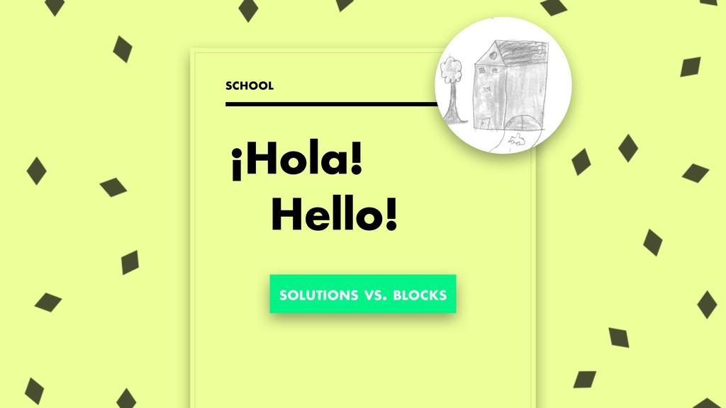 ¡Hola! Hello! SCHOOL SOLUTIONS VS. BLOCKS