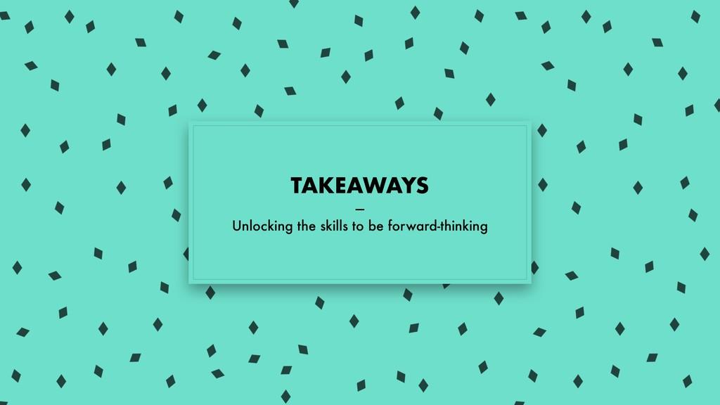 TAKEAWAYS — Unlocking the skills to be forward-...
