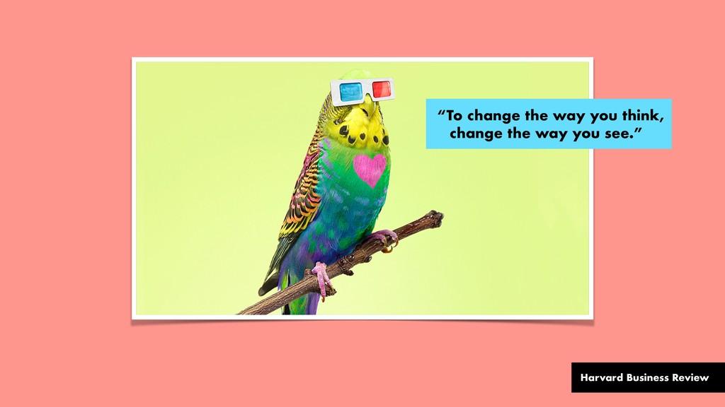 """To change the way you think, change the way yo..."