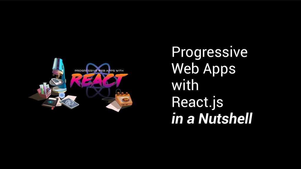 Progressive Web Apps with React.js in a Nutshell