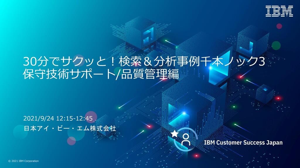 © 2021 IBM Corporation 30分でサクッと︕検索&分析事例千本ノック3 保...