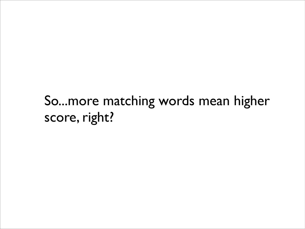 So...more matching words mean higher score, rig...