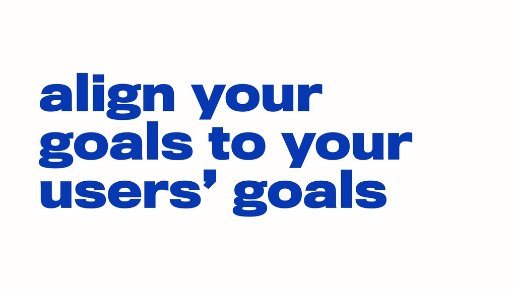 align your goals to your users' goals
