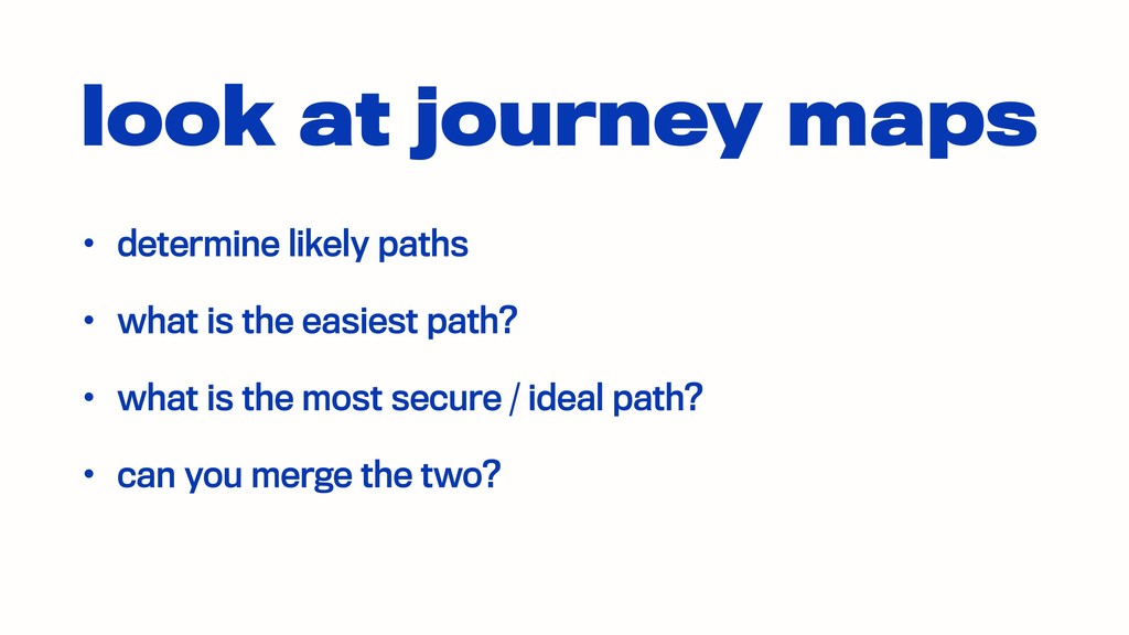 look at journey maps • determine likely paths •...