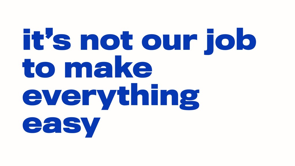 it's not our job to make everything easy