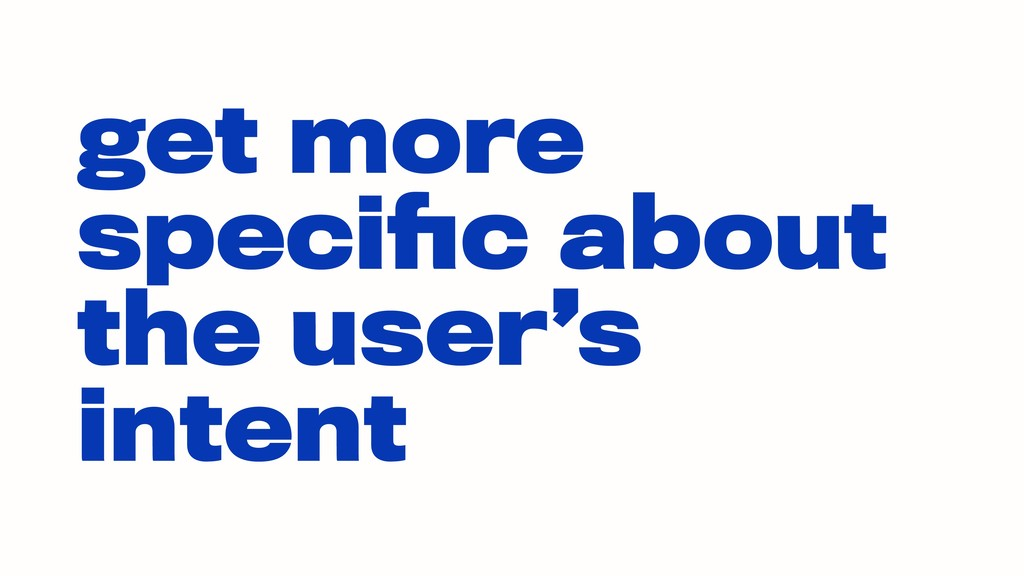 get more specific about the user's intent