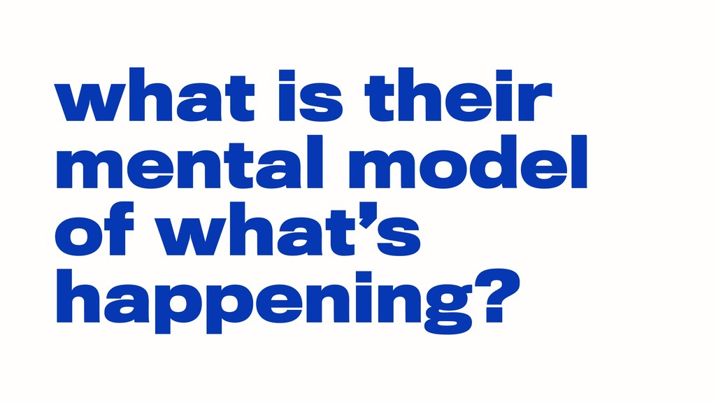 what is their mental model of what's happening?