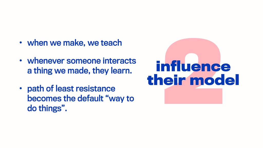 2 influence their model • when we make, we teach...