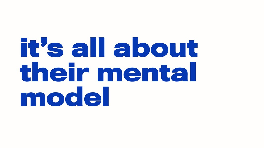 it's all about their mental model