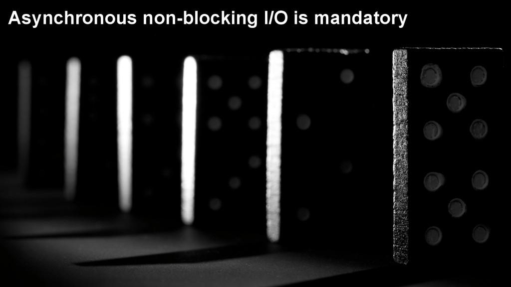 5 Asynchronous non-blocking I/O is mandatory
