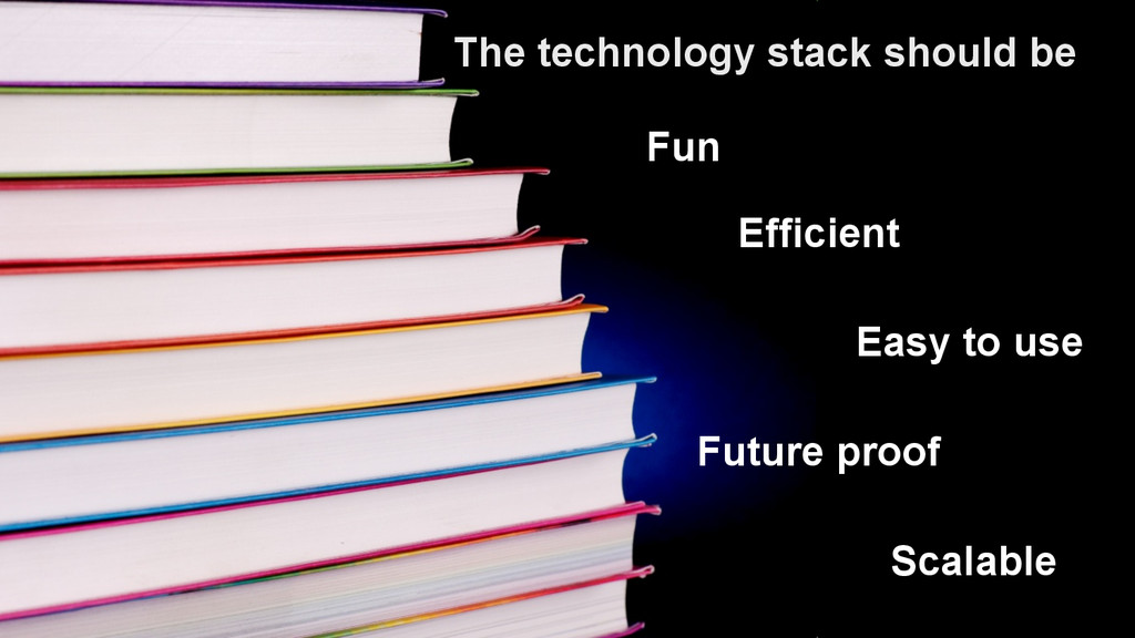 6 The technology stack should be Fun Easy to us...