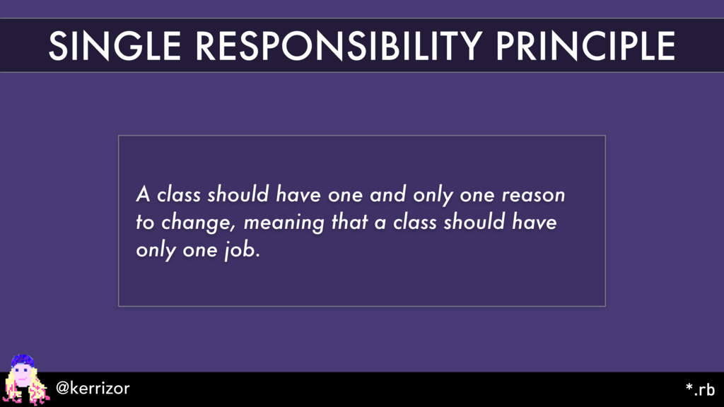 SINGLE RESPONSIBILITY PRINCIPLE A class should ...