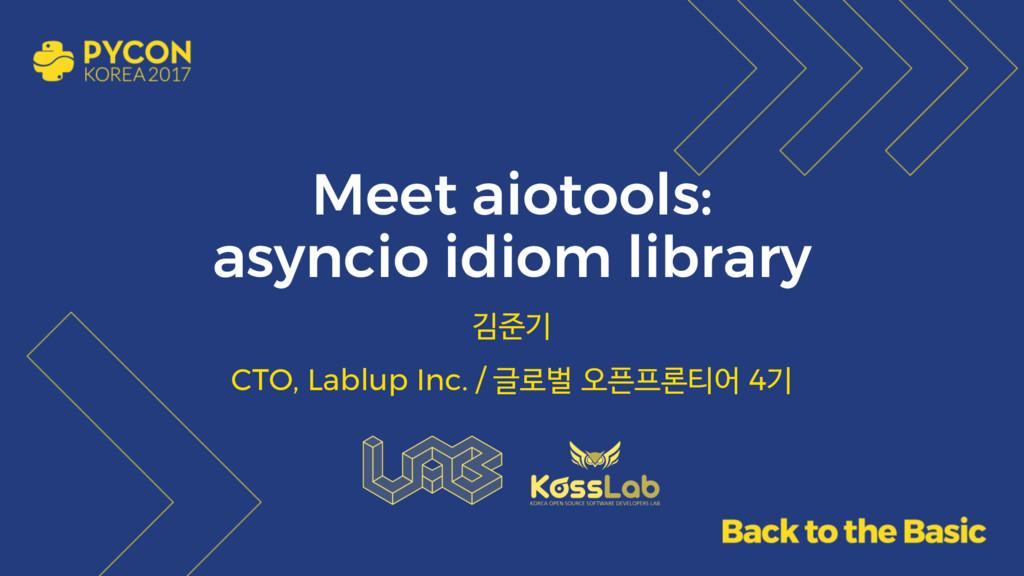 Meet aiotools: asyncio idiom library 김준기 CTO, L...