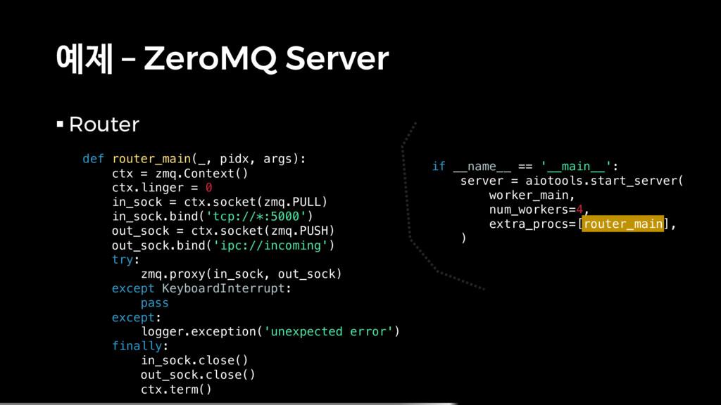 예제 – ZeroMQ Server § Router def router_main(_, ...