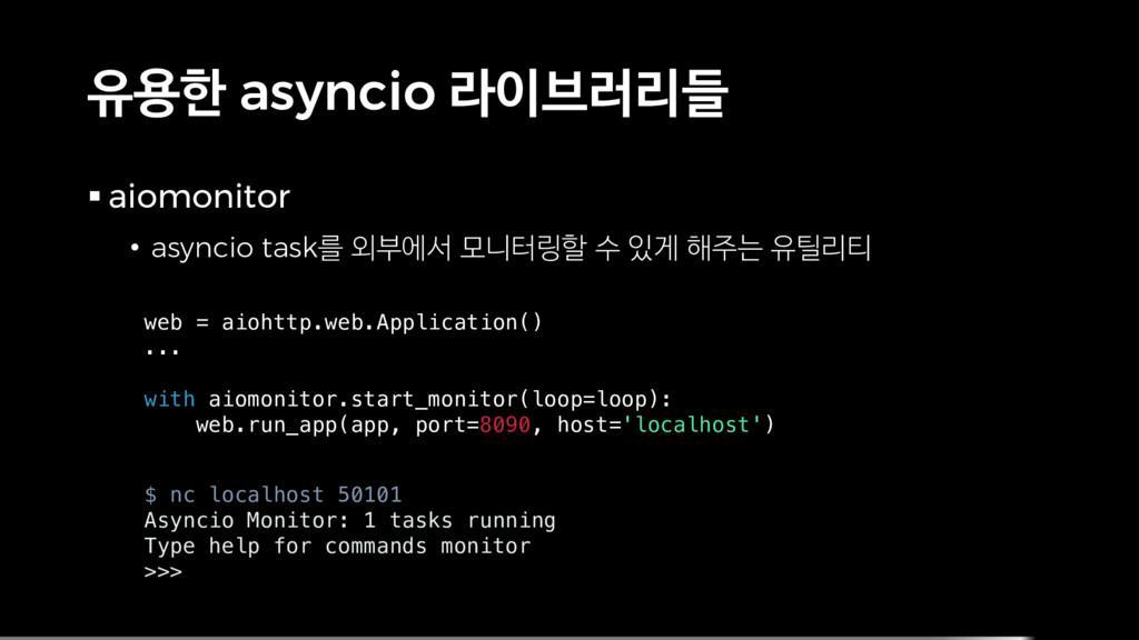 유용한 asyncio 라이브러리들 § aiomonitor • asyncio task를...