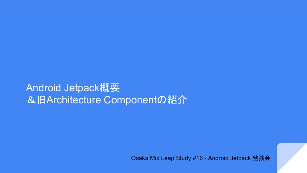 Android Jetpack概要 &旧Architecture Componentの紹介 O...