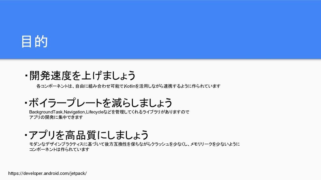 目的 https://developer.android.com/jetpack/ ・開発速度...