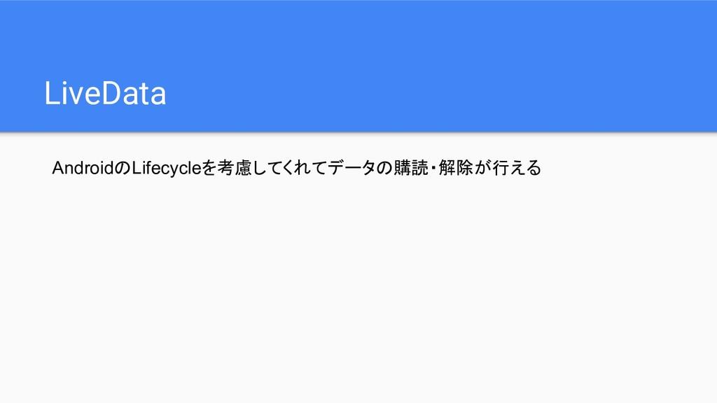 LiveData AndroidのLifecycleを考慮してくれてデータの購読・解除が行える